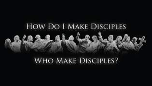 How Do I Make Disciples Who Make Disciples? Part One