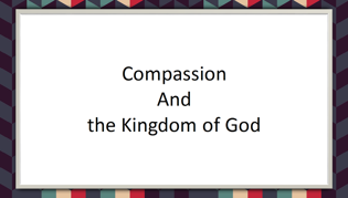 Compassion and the Kingdom of God