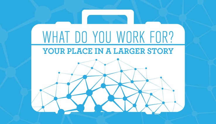 What Do You Work For? Your Place in a Larger Story